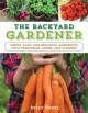 THE BACKYARD GARDENER : SIMPLE, EASY, AND BEAUTIFUL GARDENING WITH VEGETABLES, HERBS, AND FLOWERS