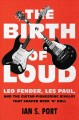THE BIRTH OF LOUD : LEO FENDER, LES PAUL, AND THE GUITAR-PIONEERING RIVALRY THAT SHAPED ROCK