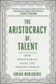 ARISTOCRACY OF TALENT : HOW MERITOCRACY MADE THE MODERN WORLD