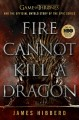 FIRE CANNOT KILL A DRAGON : GAME OF THRONES AND THE OFFICIAL UNTOLD STORY OF AN EPIC SERIES