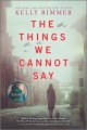 THE THINGS WE CANNOT SAY : A NOVEL