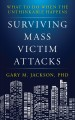 SURVIVING MASS VICTIM ATTACKS : WHAT TO DO WHEN THE UNTHINKABLE HAPPENS