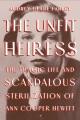 THE UNFIT HEIRESS : THE TRAGIC LIFE AND SCANDALOUS STERILIZATION OF ANN COOPER HEWITT