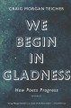 WE BEGIN IN GLADNESS : HOW POETS PROGRESS : ESSAYS