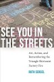 SEE YOU IN THE STREETS : ART, ACTION, AND REMEMBERING THE TRIANGLE SHIRTWAIST FACTORY FIRE