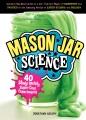 MASON JAR SCIENCE : 40 SLIMY, SQUISHY, SUPER-COOL EXPERIMENTS