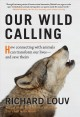 OUR WILD CALLING : HOW CONNECTING WITH ANIMALS CAN TRANSFORM OUR LIVES - AND SAVE THEIRS