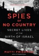 SPIES OF NO COUNTRY : SECRET LIVES AT THE BIRTH OF ISRAEL