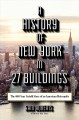 A HISTORY OF NEW YORK IN 27 BUILDINGS : THE 400-YEAR UNTOLD STORY OF AN AMERICAN METROPOLIS