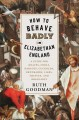 HOW TO BEHAVE BADLY IN ELIZABETHAN ENGLAND : A GUIDE FOR KNAVES, FOOLS, HARLOTS, CUCKOLDS, DRUNKARDS, LIARS, THIEVES, AND BRAGGARTS