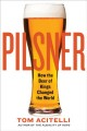 PILSNER : HOW THE BEER OF KINGS CHANGED THE WORLD