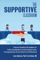 THE SUPPORTIVE CLASSROOM : TRAUMA-SENSITIVE STRATEGIES FOR FOSTERING RESILIENCE AND CREATING A SAFE, COMPASSIONATE ENVIRONMENT FOR ALL STUDENTS