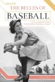 THE BELLES OF BASEBALL : THE ALL-AMERICAN GIRLS PROFESSIONAL BASEBALL LEAGUE  CONTENT CONSULTANT: KAT WILLIAMS, PHD, ASSOCIATE PROFESSOR OF AMERICAN HISTORY, MARSHALL UNIVERSITY