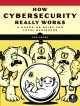 HOW CYBERSECURITY REALLY WORKS : A HANDS-ON GUIDE FOR TOTAL BEGINNERS
