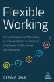 FLEXIBLE WORKING : HOW TO IMPLEMENT FLEXIBILITY IN THE WORKPLACE TO IMPROVE EMPLOYEE AND BUSINESS PERFORMANCE