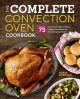 THE COMPLETE CONVECTION OVEN COOKBOOK : MORE THAN 75 ESSENTIAL RECIPES AND EASY COOKING TECHNIQUES FOR ANY CONVECTION OVEN