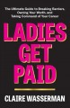 LADIES GET PAID : THE ULTIMATE GUIDE TO BREAKING BARRIERS, OWNING YOUR WORTH, AND TAKING COMMAND OF YOUR CAREER