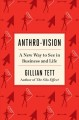 ANTHRO-VISION : A NEW WAY TO SEE IN BUSINESS AND LIFE