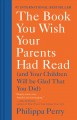 THE BOOK YOU WISH YOUR PARENTS HAD READ : (AND YOUR CHILDREN WILL BE GLAD THAT YOU DID)