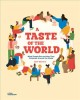 A TASTE OF THE WORLD : WHAT PEOPLE EAT AND HOW THEY CELEBRATE AROUND THE GLOBE