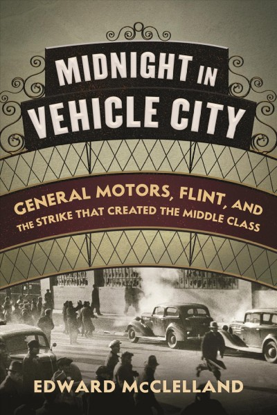Midnight in vehicle city : General Motors, Flint, and the strike that created the middle class