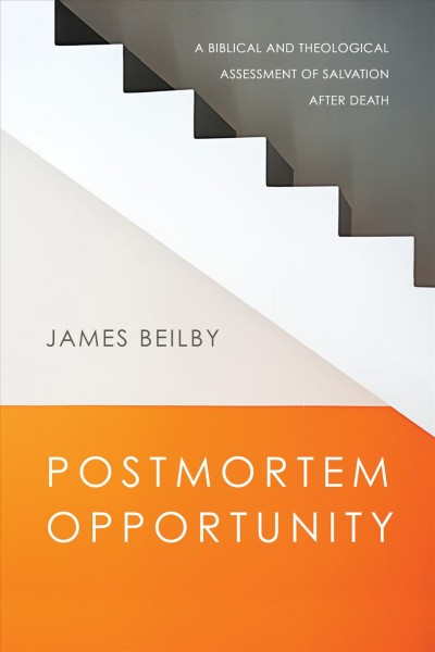 Book Review: 'Postmortem Opportunity: a Biblical and Theological Assessment of Salvation After Death' James Beilby