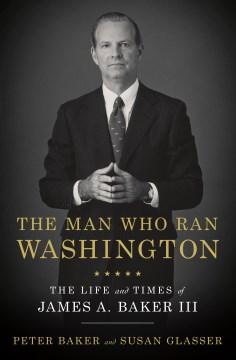 The Man Who Ran Washington - Peter Baker and Susan Glasser