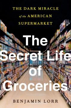 The Secret Life of Groceries - Benjamin Lorr