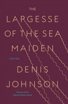 The Largesse of the Sea Maiden - Denis Johnson