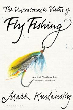 Unreasonable Virtue of Fly Fishing - Mark Kurlansky