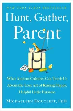 Hunt Gather Parent - Michaeleen Doucleff
