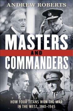 Masters and Commanders How Four Titans Won the War in the West, 1941-1945