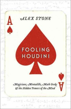 Fooling Houdini Magicians, Mentalists, Math Geeks, and the Hidden Powers of the Mind