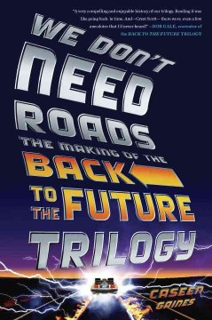 We Don't Need Roads The Making of the Back to the Future Trilogy