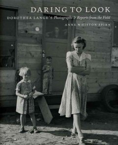 Daring to Look Dorothea Lange's Photographs and Reports from the Field