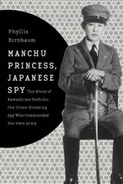 Manchu Princess, Japanese Spy The Story of Kawashima Yoshiko, the Cross-Dressing Spy Who Commanded Her Own Army