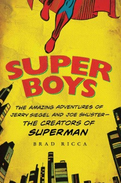 Super Boys The Amazing Adventures of Jerry Siegel and Joe Shuster--the Creators of Superman
