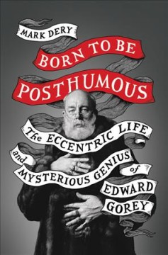 Bookjacket for  Born To Be Posthumous: The Eccentric Life And Mysterious Genius Of Edward Gorey