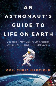 An Astronaut's Guide to Life on Earth What Going to Space Taught Me About Ingenuity, Determination, and Being Prepared for Anything