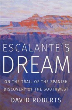 Escalante's Dream On the Trail of the Spanish Discovery of the Southwest
