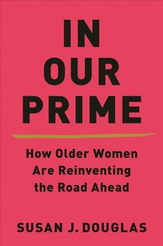 In Our Prime How Older Women Are Reinventing the Road Ahead