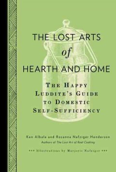 The Lost Arts of Hearth & Home The Happy Luddite's Guide to Domestic Self-Sufficiency