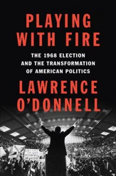 Playing with Fire The 1968 Election and the Transformation of American Politics