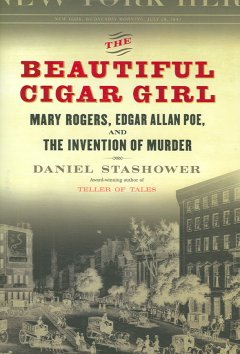 The Beautiful Cigar Girl Mary Rogers, Edgar Allan Poe, and the Invention of Murder