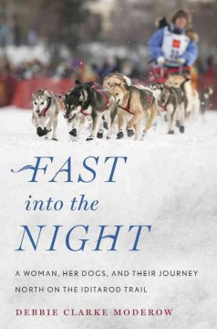 Fast into the Night A Woman, Her Dogs, and Their Journey North on the Iditarod Trail