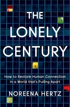 The Lonely Century How to Restore Human Connection in a World That's Pulling Apart