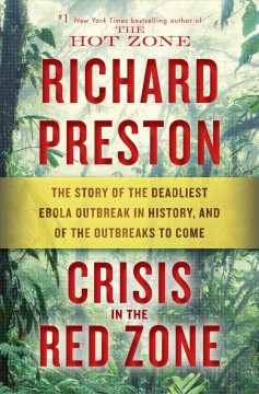 Crisis in the Red Zone The Story of the Deadliest Ebola Outbreak in History, and of the Outbreaks to Come