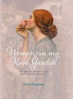 Women in My Rose Garden The History, Romance and Adventure of Old Roses