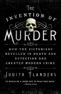 The Invention of Murder How the Victorians Revelled in Death and Detection and Created Modern Crime