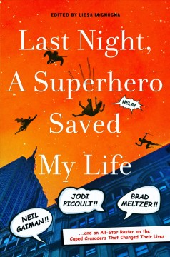 Last Night, a Superhero Saved My Life Neil Gaiman, Jodi Picoult, Brad Meltzer, and an All-Star Roster on the Caped Crusaders That Changed Their Lives